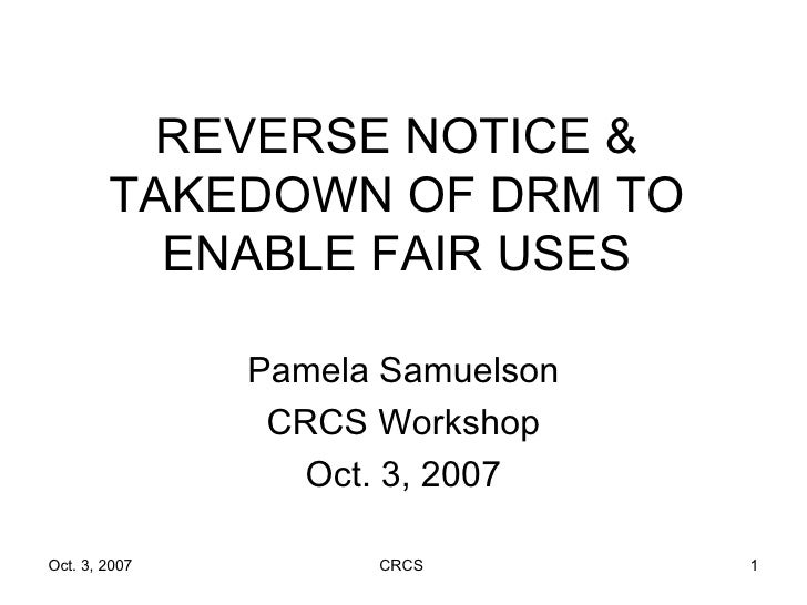 REVERSE NOTICE & TAKEDOWN OF DRM TO ENABLE FAIR USES Pamela Samuelson CRCS Workshop Oct. 3, 2007