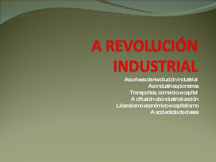 As orixes da revolución industrial As industrias pioneiras Transportes, comercio e capital A difusión da industrialización...