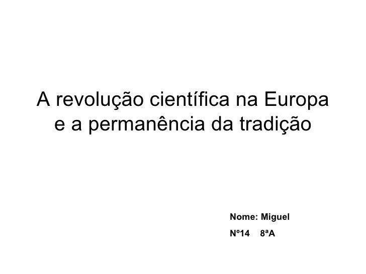 A revolução científica na Europa e a permanência da tradição Nome: Miguel  Nº14  8ªA