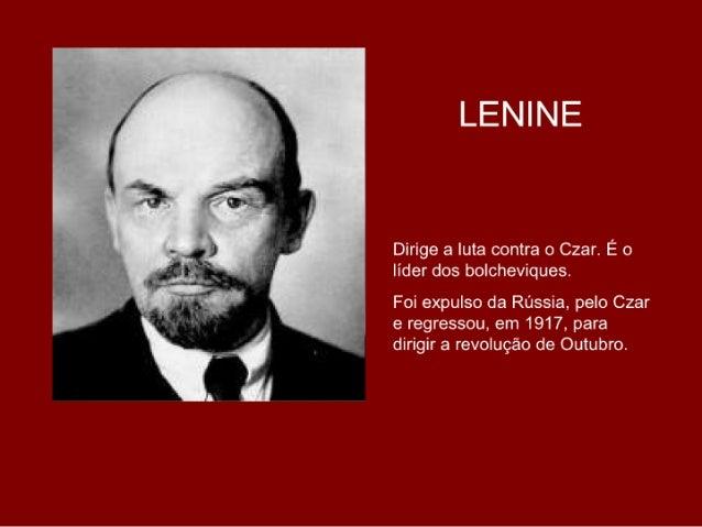 LENINE   Dirige a luta contra o Czar. É o líder dos bolcheviques. Foi expulso da Rússia, pelo Czar e regressou, em 1917, p...