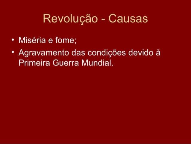 Revolução - Causas • Miséria e fome; • Agravamento das condições devido à   Primeira Guerra Mundial.