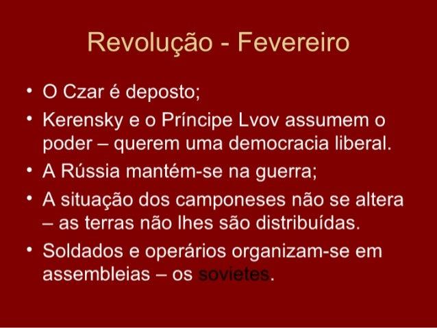 Revolução - Fevereiro • O Czar é deposto; • Kerensky e o Príncipe Lvov assumem o   poder – querem uma democracia liberal. ...