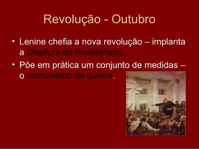 Revolução - Outubro • Lenine chefia a nova revolução – implanta   a Ditadura do Proletariado. • Põe em prática um conjunto...