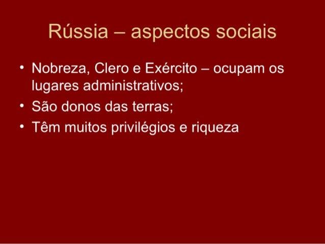 Rússia – aspectos sociais • Nobreza, Clero e Exército – ocupam os   lugares administrativos; • São donos das terras; • Têm...
