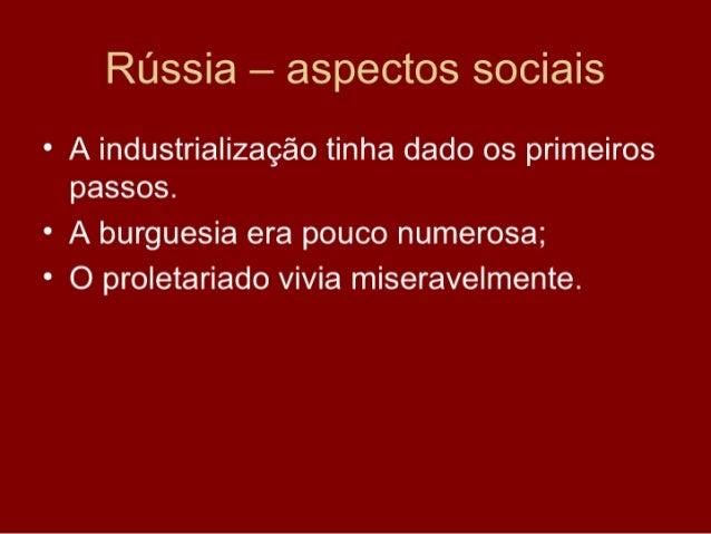 Rússia – aspectos sociais • A industrialização tinha dado os primeiros   passos. • A burguesia era pouco numerosa; • O pro...