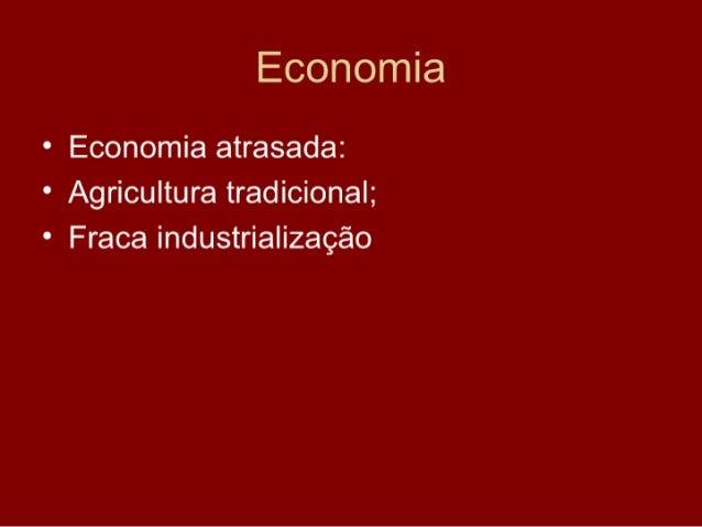 Economia • Economia atrasada: • Agricultura tradicional; • Fraca industrialização