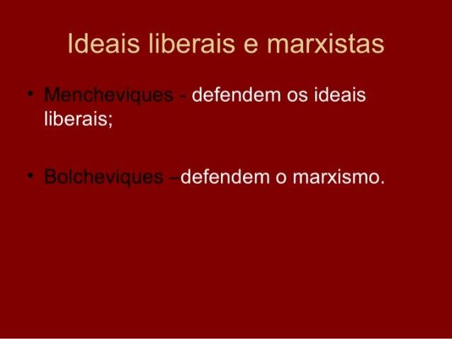 Ideais liberais e marxistas • Mencheviques - defendem os ideais   liberais;  • Bolcheviques –defendem o marxismo.