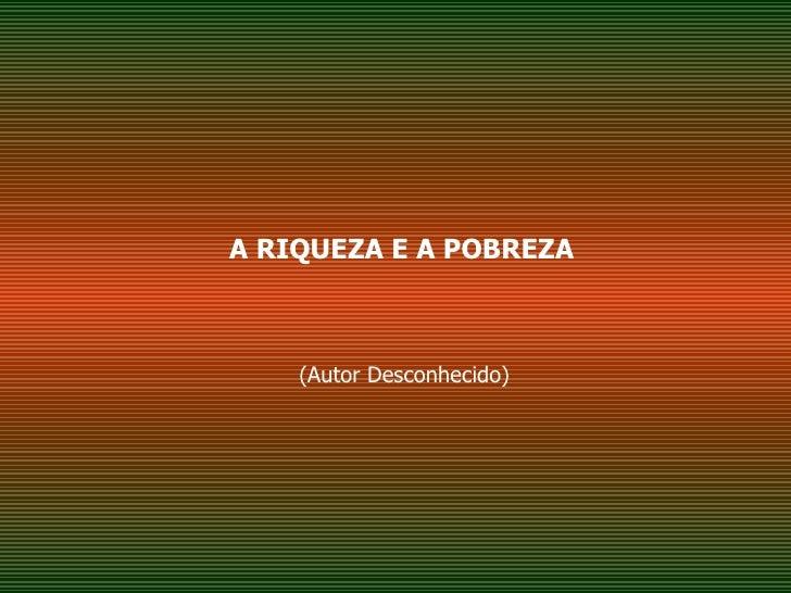 A RIQUEZA E A POBREZA (Autor Desconhecido)