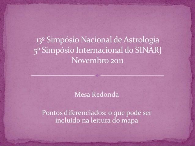 13º Simpósio Nacional deAstrologia 5º Simpósio Internacionaldo SINARJ Novembro2011 Mesa Redonda Pontos diferenciados: o qu...