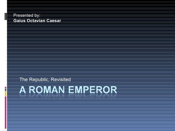 The Republic, Revisited Presented by: Gaius Octavian Caesar