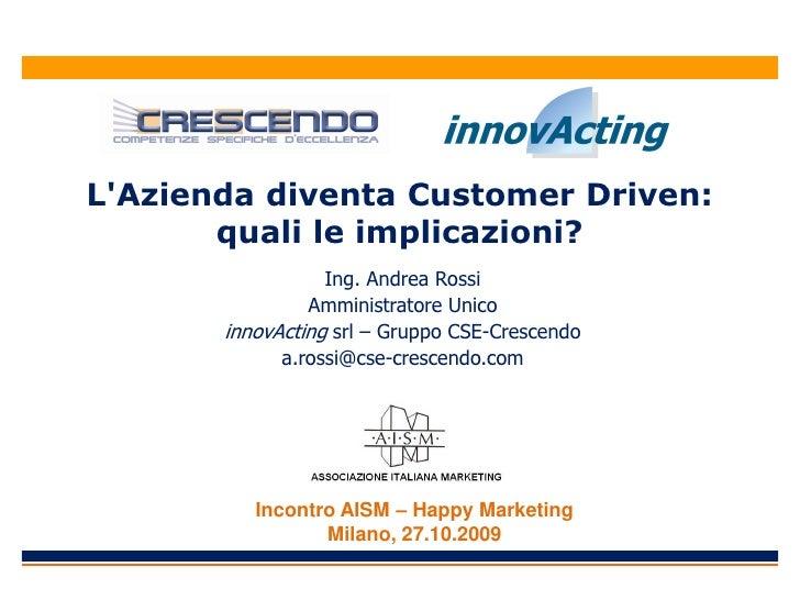 L'Azienda diventa Customer Driven:        quali le implicazioni?                   Ing. Andrea Rossi                 Ammin...