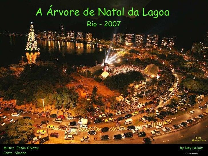 A Árvore de Natal da Lagoa  Rio - 2007 Música: Então é Natal       By Ney Deluiz Canta: Simone   Use o Mouse Foto  Marcos ...