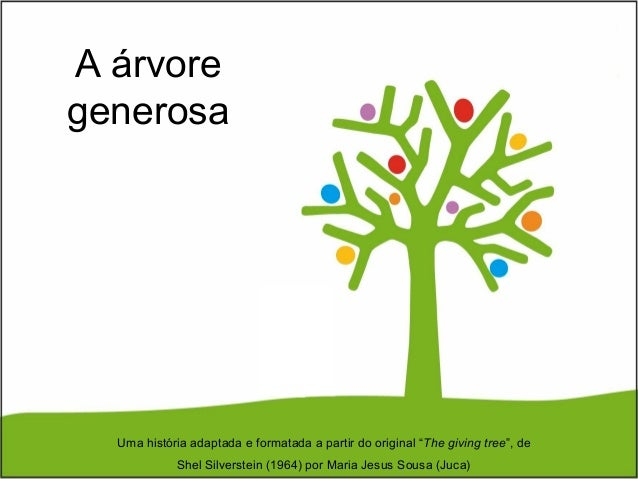 "A árvore generosa Uma história adaptada e formatada a partir do original ""The giving tree"", de Shel Silverstein (1964) por..."