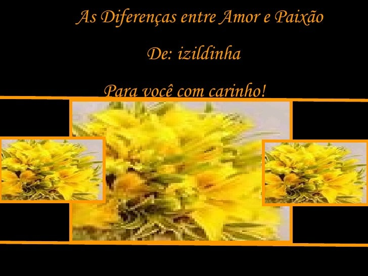 As Diferenças entre Amor e Paixão De: izildinha Para você com carinho!