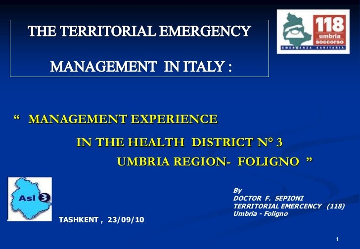 1<br />THE TERRITORIAL EMERGENCY<br /> MANAGEMENT  IN ITALY :<br />'' MANAGEMENT EXPERIENCE<br />IN THE HEALTH  DISTRICT N...