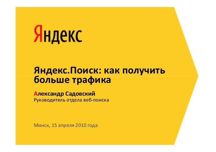 Яндекс.Поиск: как получитьбольше трафикаАлександр СадовскийРуководитель отдела веб-поискаМинск, 15 апреля 2010 года