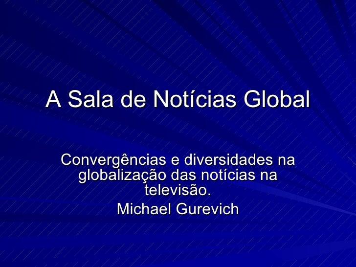 A Sala de Notícias Global Convergências e diversidades na globalização das notícias na televisão. Michael Gurevich