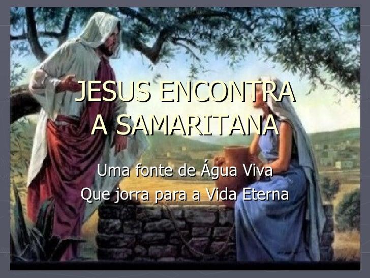 JESUS ENCONTRA A SAMARITANA Uma fonte de Água Viva Que jorra para a Vida Eterna