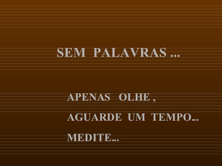 SEM  PALAVRAS ... APENAS  OLHE ,  AGUARDE  UM  TEMPO...  MEDITE...