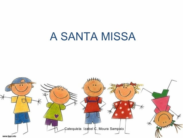 A SANTA MISSA  Catequista Izabel C. Moura Sampaio