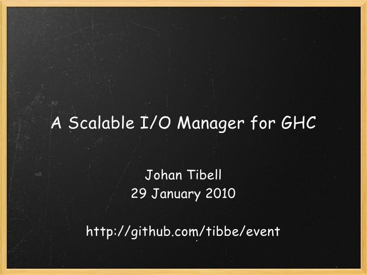 A Scalable I/O Manager for GHC               Johan Tibell            29 January 2010                          http://githu...