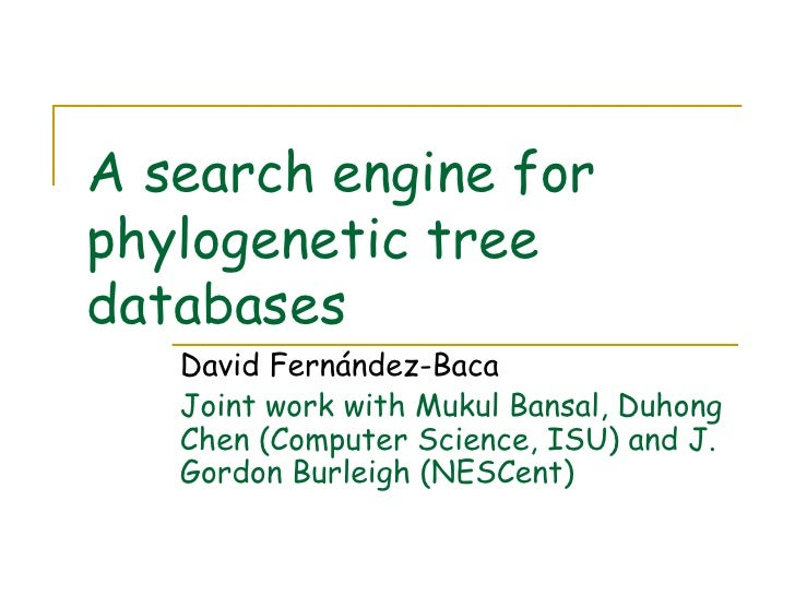 A search engine for phylogenetic tree databases David Fernández-Baca Joint work with Mukul Bansal, Duhong Chen (Computer S...