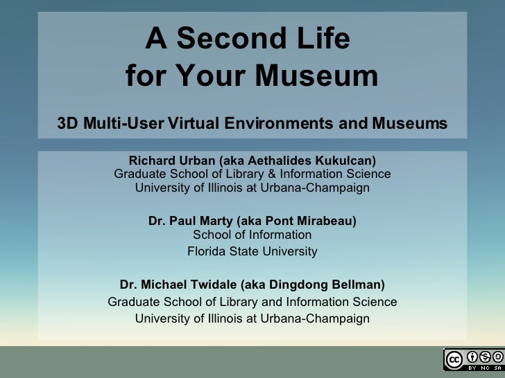 A Second Life  for Your Museum 3D Multi-User Virtual Environments and Museums Richard Urban (aka Aethalides Kukulcan) Grad...