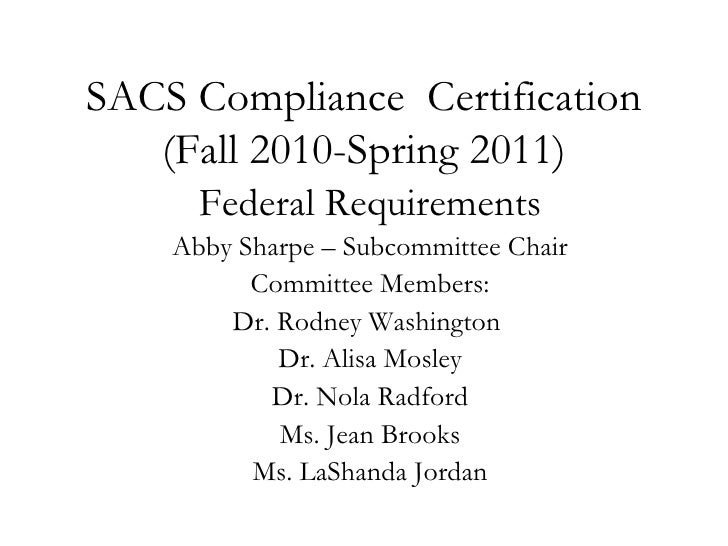 SACS Compliance  Certification (Fall 2010-Spring 2011) Federal Requirements Abby Sharpe – Subcommittee Chair Committee Mem...