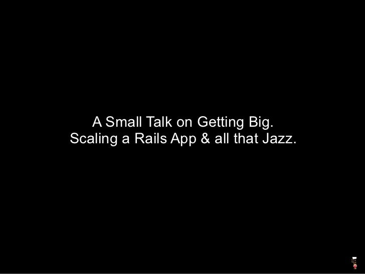 A Small Talk on Getting Big. Scaling a Rails App & all that Jazz.