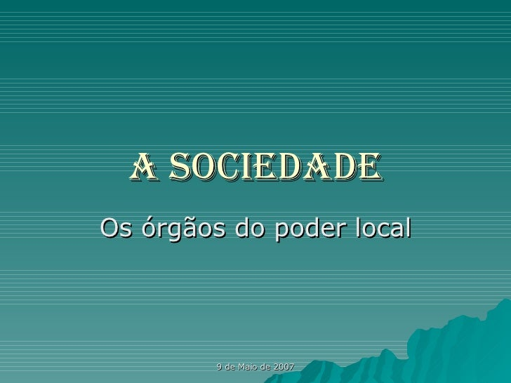 A Sociedade Os órgãos do poder local