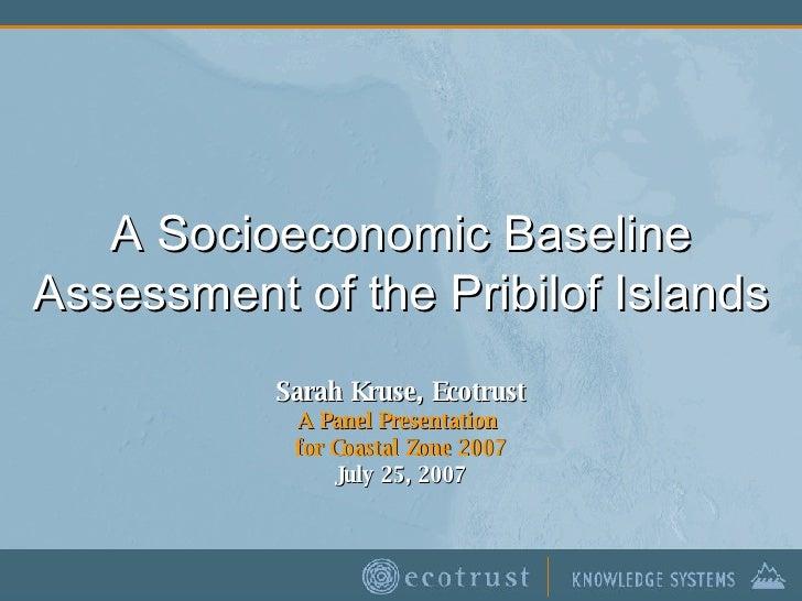 A Socioeconomic Baseline Assessment of the Pribilof Islands Sarah Kruse, Ecotrust A Panel Presentation  for Coastal Zone 2...