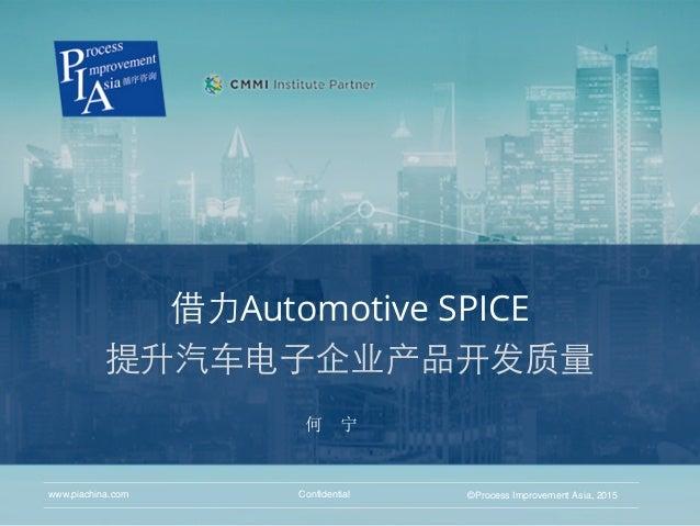 借⼒力Automotive SPICE 提升汽⻋车电⼦子企业产品开发质量 Confidential ©Process Improvement Asia, 2015www.piachina.com 何 宁