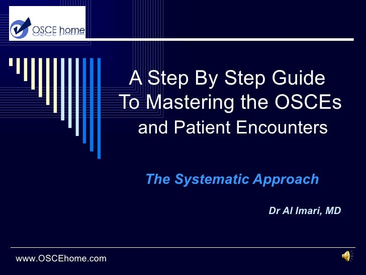 A Step By Step Guide   To Mastering the OSCEs   and Patient Encounters The Systematic Approach Dr Al Imari, MD www.OSCEhom...