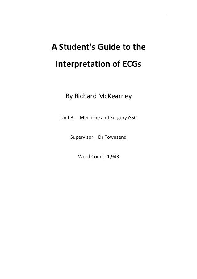 A Student's Guide to the Interpretation of ECGs By Richard McKearney Unit 3 - Medicine and Surgery iSSC Supervisor: Dr Tow...