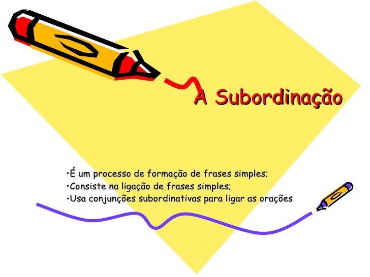 A Subordinação <ul><li>É um processo de formação de frases simples; </li></ul><ul><li>Consiste na ligação de frases simple...