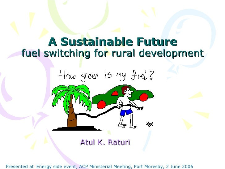 A Sustainable Future fuel switching for rural development Atul K. Raturi Presented at   Energy side event, ACP Ministerial...