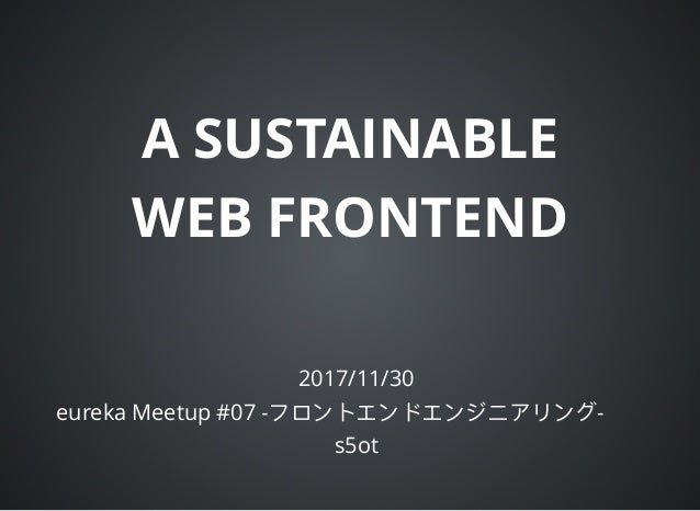 A SUSTAINABLE WEB FRONTEND 2017/11/30 eureka Meetup #07 - - s5ot