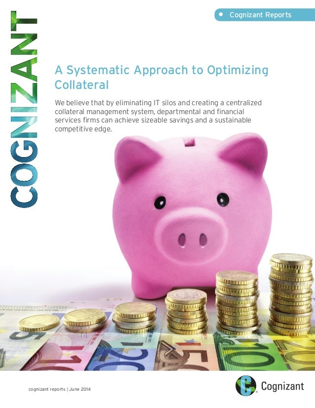 •	 Cognizant Reports cognizant reports | June 2014 A Systematic Approach to Optimizing Collateral We believe that by elimi...