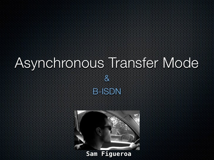 Asynchronous Transfer Mode               &            B-ISDN               Sam Figueroa