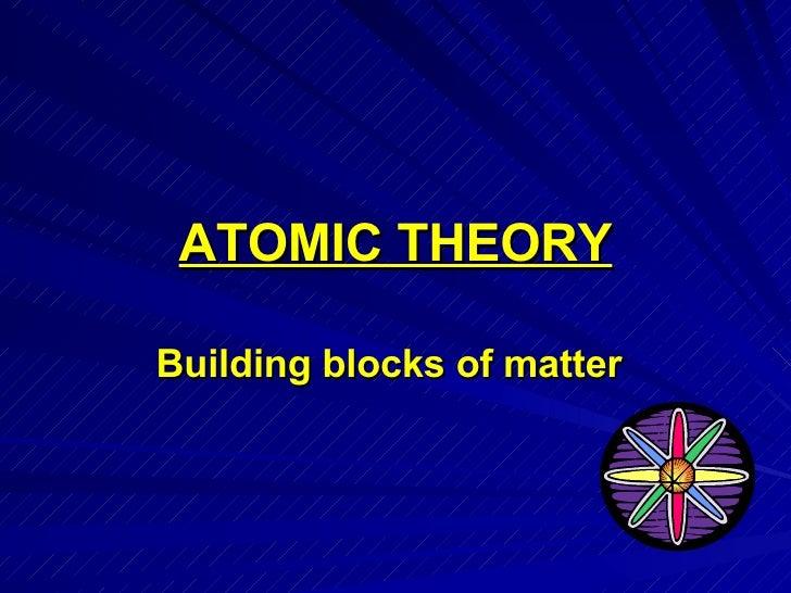 ATOMIC THEORY Building blocks of matter