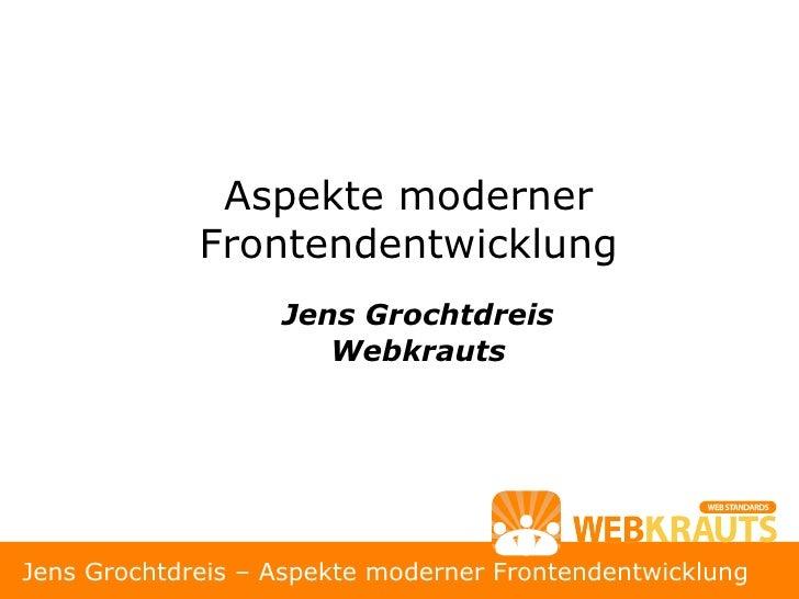 Aspekte moderner              Frontendentwicklung                    Jens Grochtdreis                       Webkrauts     ...