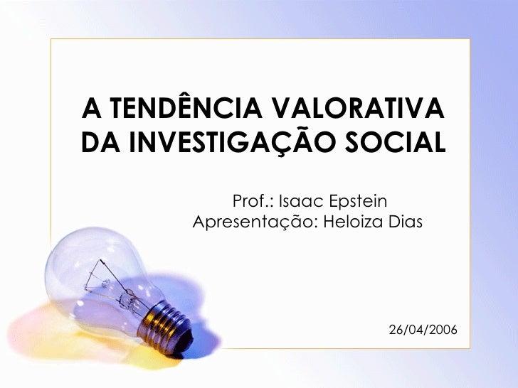 A TENDÊNCIA VALORATIVA DA INVESTIGAÇÃO SOCIAL Prof.: Isaac Epstein Apresentação: Heloiza Dias  26/04/2006