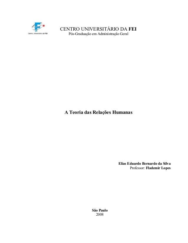 CENTRO UNIVERSITÁRIO DA FEI Pós-Graduação em Administração Geral A Teoria das Relações Humanas Elias Eduardo Bernardo da S...