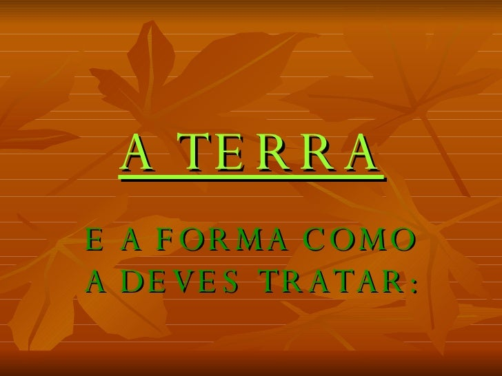 A TERRA E A FORMA COMO A DEVES TRATAR: