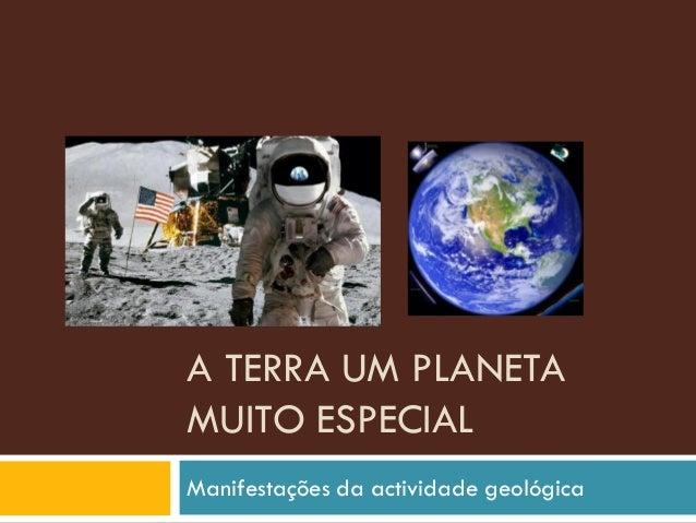 A TERRA UM PLANETA MUITO ESPECIAL  Manifestações da actividade geológica