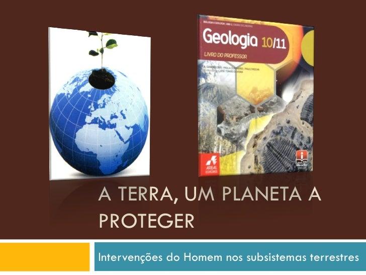 A TERRA, UM PLANETA A PROTEGER Intervenções do Homem nos subsistemas terrestres