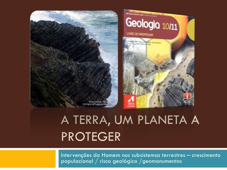 A TERRA, UM PLANETA A PROTEGER Intervenções do Homem nos subsistemas terrestres – crescimento populacional / risco geológi...