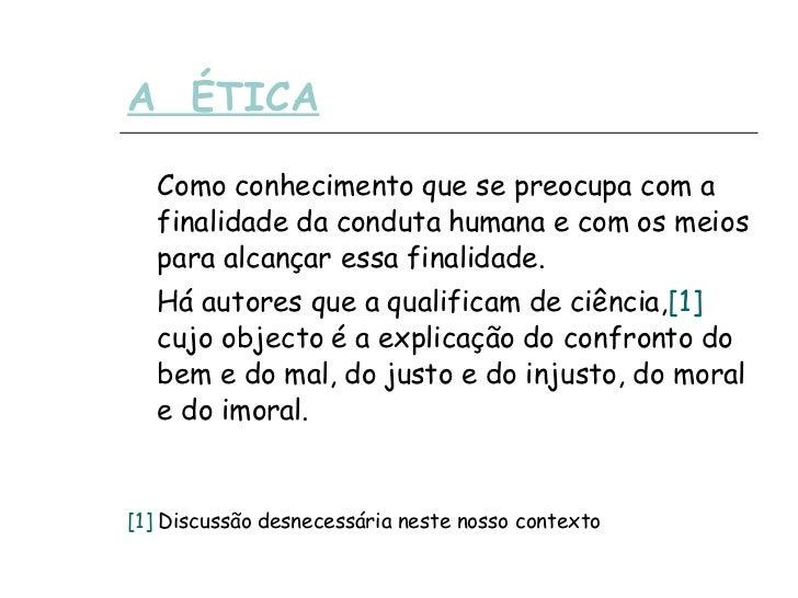 A  ÉTICA <ul><li>Como conhecimento que se preocupa com a finalidade da conduta humana e com os meios para alcançar essa fi...