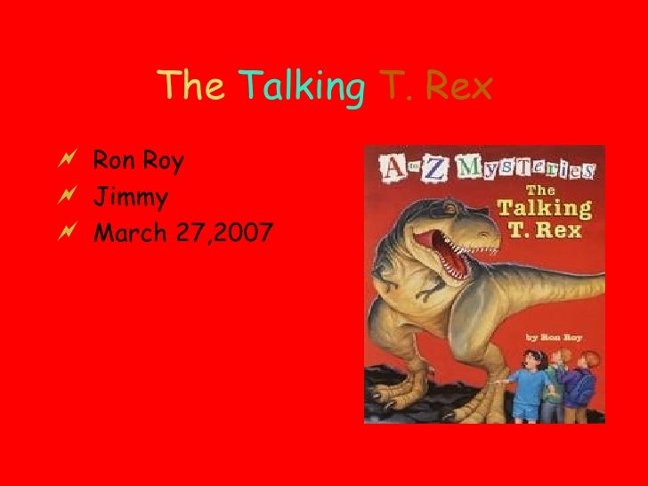 The  Talking  T. Rex <ul><li>Ron Roy </li></ul><ul><li>Jimmy </li></ul><ul><li>March 27,2007 </li></ul>