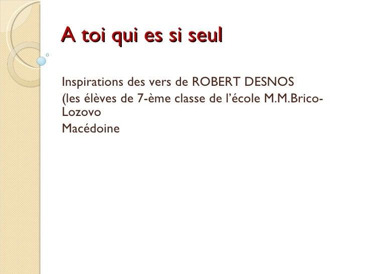 A toi qui es si seul Inspirations des vers de ROBERT DESNOS (les élèves de 7-ème classe de l'école M.M.Brico-Lozovo Macédo...